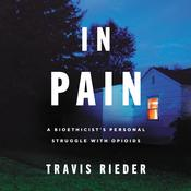In Pain: A Bioethicist's Personal Struggle with Opioids Audiobook, by Travis Rieder