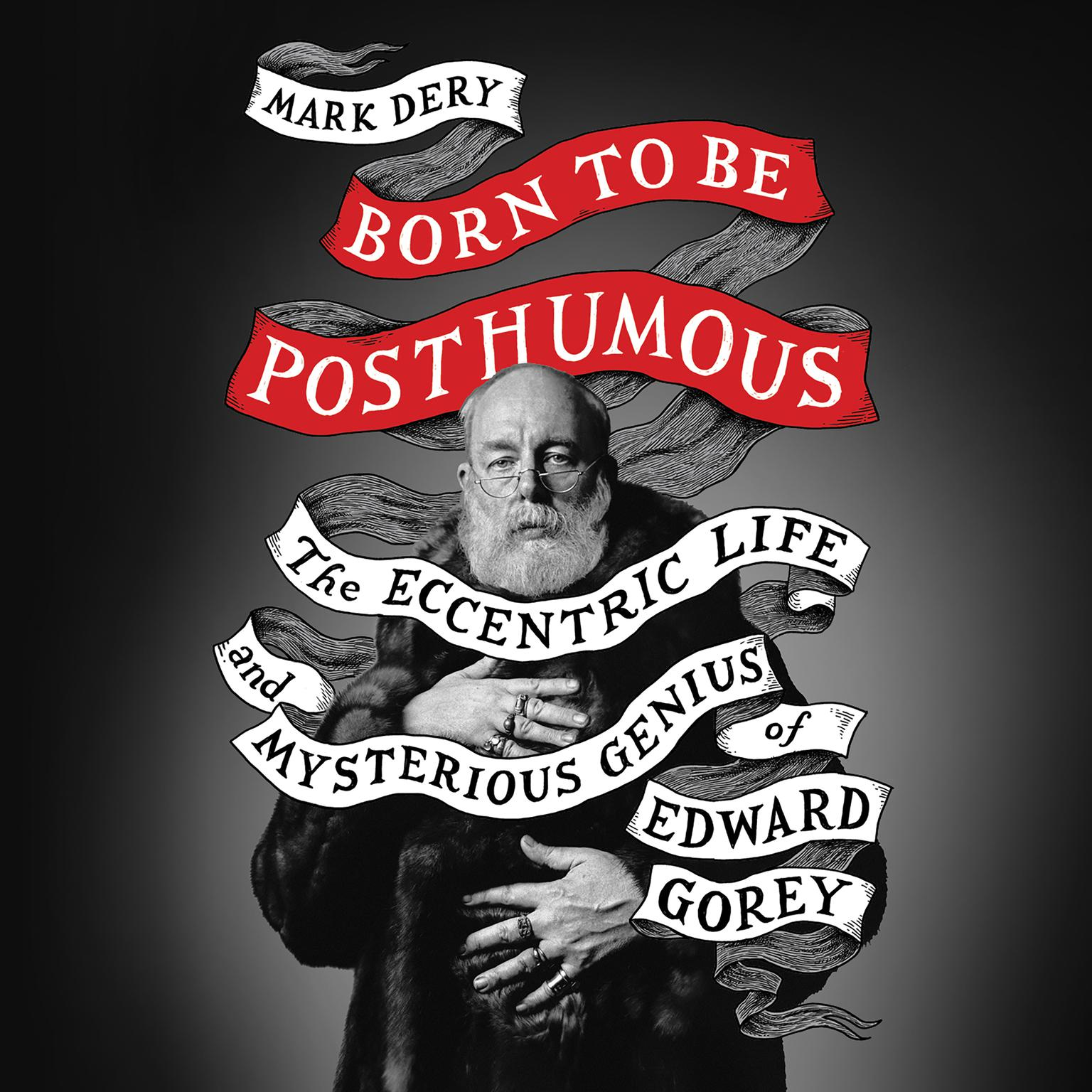 Born to Be Posthumous: The Eccentric Life and Mysterious Genius of Edward Gorey Audiobook, by Mark Dery