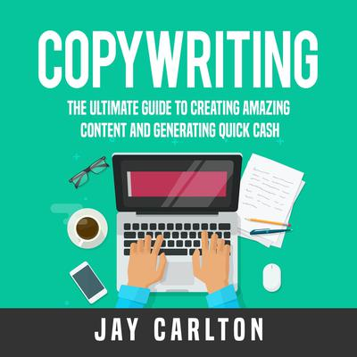 Copywriting: The Ultimate Guide to Creating Amazing Content and Generating Quick Cash Audiobook, by Jay Carlton