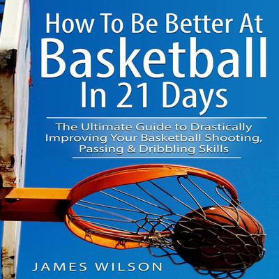 How to Be Better At Basketball in 21 days: The Ultimate Guide to Drastically Improving Your Basketball Shooting, Passing and Dribbling Skills Audiobook, by James Wilson