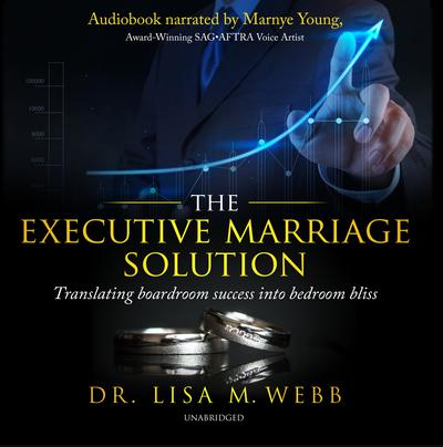 The Executive Marriage Solution: Translating Boardroom Success into Bedroom Bliss Audiobook, by Lisa M. Webb