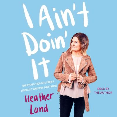 I Ain't Doin' It: Unfiltered Thoughts From a Sarcastic Southern Sweetheart Audiobook, by Heather Land