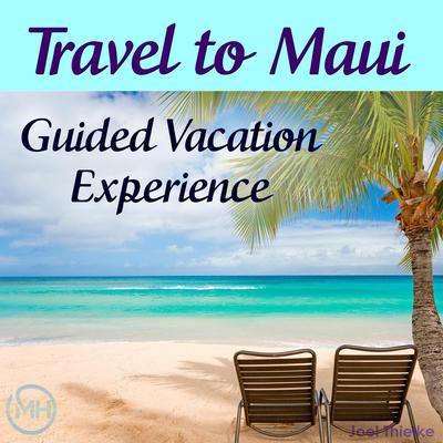Travel to Maui - Guided Vacation Experience Audiobook, by Joel Thielke
