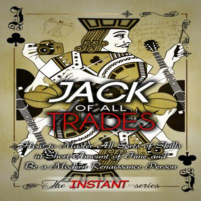 Jack of All Trades: How to Master All Sorts of Skills in Short Amount of Time and Be a Modern Renaissance Person Audiobook, by The INSTANT-Series