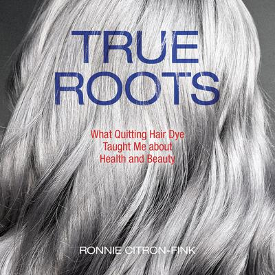 True Roots: What Quitting Hair Dye Taught Me about Health and Beauty Audiobook, by Ronnie Citron-Fink
