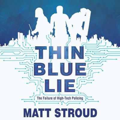 Thin Blue Lie: The Failure of High-Tech Policing Audiobook, by Matt Stroud