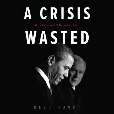 A Crisis Wasted: Barack Obamas Defining Decisions Audiobook, by Reed Hundt