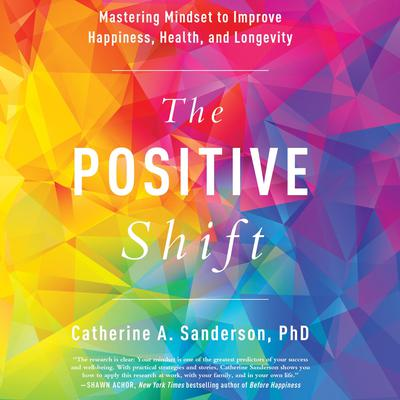 The Positive Shift: Mastering Mindset to Improve Happiness, Health, and Longevity Audiobook, by Catherine A. Sanderson