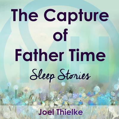 The Capture of Father Time - Sleep Stories Audiobook, by Joel Thielke