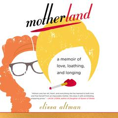 Motherland: A Memoir of Love, Loathing, and Longing Audiobook, by Elissa Altman