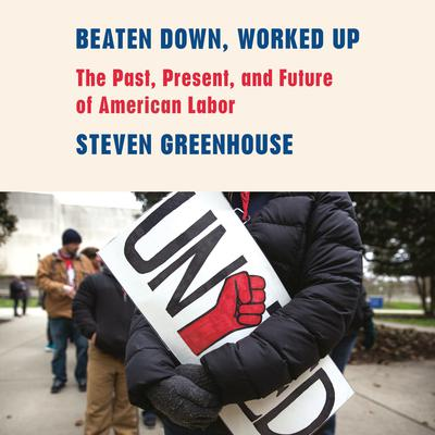 Beaten Down, Worked Up: The Past, Present, and Future of American Labor Audiobook, by Steven Greenhouse
