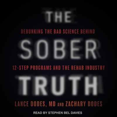 The Sober Truth: Debunking the Bad Science Behind 12-Step Programs and the Rehab Industry Audiobook, by Lance Dodes