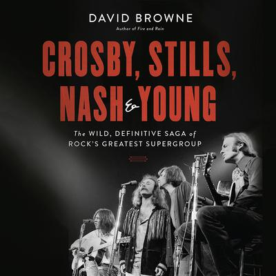 Crosby, Stills, Nash & Young: The Wild, Definitive Saga of Rocks Greatest Supergroup Audiobook, by David Browne