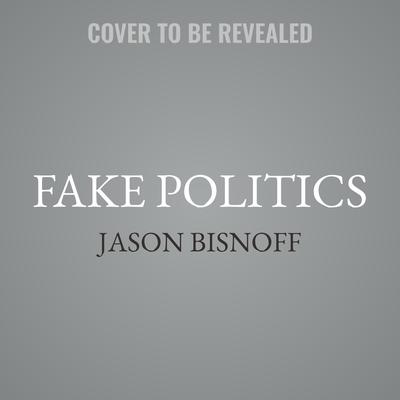 Fake Politics: How Corporate and Government Groups Create and Maintain a Monopoly on Truth Audiobook, by Jason Bisnoff