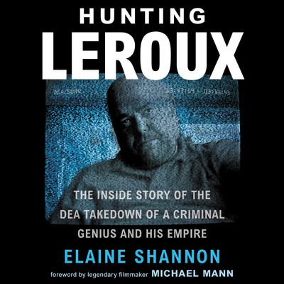 Hunting LeRoux: The Inside Story of the DEA Takedown of a Criminal Genius and His Empire Audiobook, by Elaine Shannon