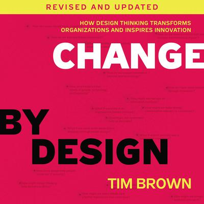Change by Design, Revised and Updated: How Design Thinking Transforms Organizations and Inspires Innovation Audiobook, by Tim Brown