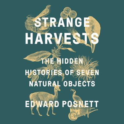 Strange Harvests: The Hidden Histories of Seven Natural Objects Audiobook, by Edward Posnett