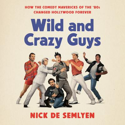 Wild and Crazy Guys: How the Comedy Mavericks of the 80s Changed Hollywood Forever Audiobook, by Nick de Semlyen