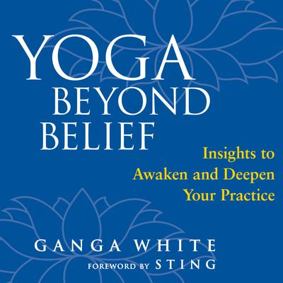 Yoga Beyond Belief: Insights to Awaken and Deepen Your Practice Audiobook, by Ganga White