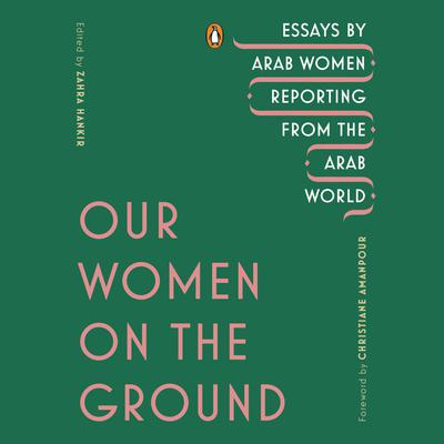 Our Women on the Ground: Essays by Arab Women Reporting from the Arab World Audiobook, by Author Info Added Soon