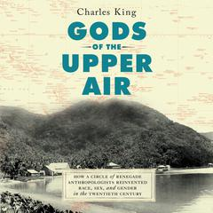 Gods of the Upper Air: How a Circle of Renegade Anthropologists Reinvented Race, Sex, and Gender in the Twentieth Century Audiobook, by Charles King