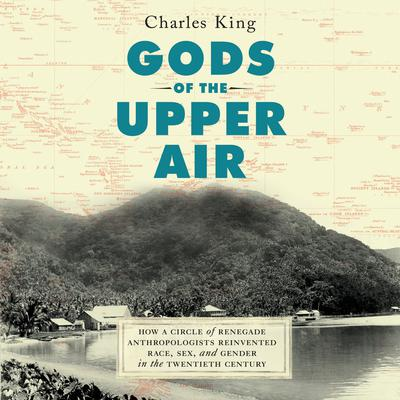 Gods of the Upper Air: How a Circle of Renegade Anthropologists Reinvented Race, Sex, and Gender in the Twentieth Century Audiobook, by