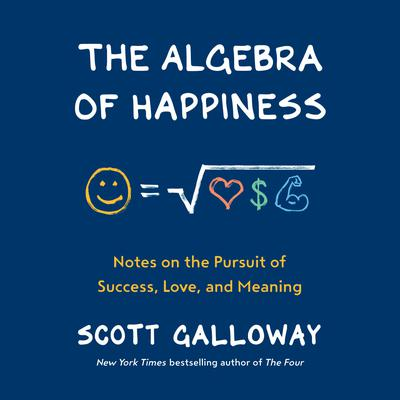 The Algebra of Happiness: Notes on the Pursuit of Success, Love, and Meaning Audiobook, by Scott Galloway