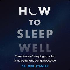 How to Sleep Well: The Science of Sleeping Smarter, Living Better and Being Productive Audiobook, by Neil Stanley
