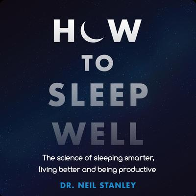 How to Sleep Well: The Science of Sleeping Smarter, Living Better and Being Productive Audiobook, by