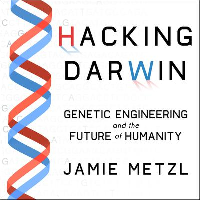 Hacking Darwin: Genetic Engineering and the Future of Humanity Audiobook, by Jamie Metzl