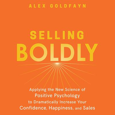 Selling Boldly: Applying the New Science of Positive Psychology to Dramatically Increase Your Confidence, Happiness, and Sales Audiobook, by Alex Goldfayn