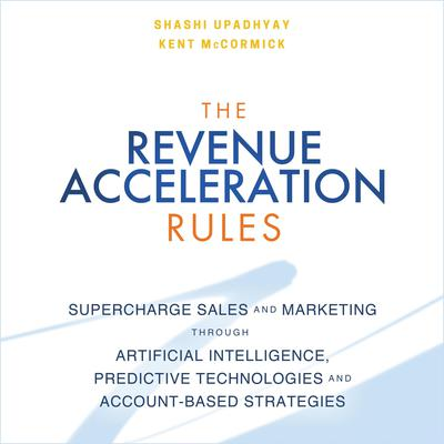 The Revenue Acceleration Rules: Supercharge Sales and Marketing Through Artificial Intelligence, Predictive Technologies and Account-Based Strategies Audiobook, by Samrat Upadhyay