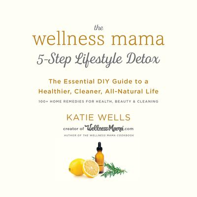The Wellness Mama 5-Step Lifestyle Detox: The Essential DIY Guide to a Healthier, Cleaner, All-Natural Life Audiobook, by Katie Wells