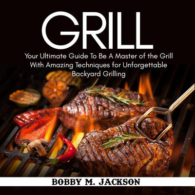 Grill: Your Ultimate Guide to Be a Master of the Grill with Amazing Techniques for Unforgettable Backyard Grilling Audiobook, by Bobby M. Jackson