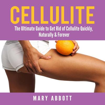 Cellulite: The Ultimate Guide to Get Rid of Cellulite Quickly, Naturally & Forever Audiobook, by Mary Abbott