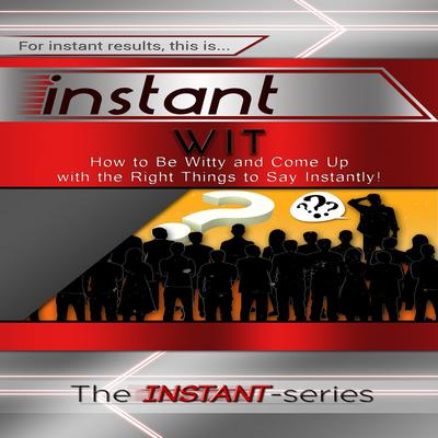 Instant Wit: How to Be Witty and Come Up with the Right Things to Say Instantly! Audiobook, by The INSTANT-Series