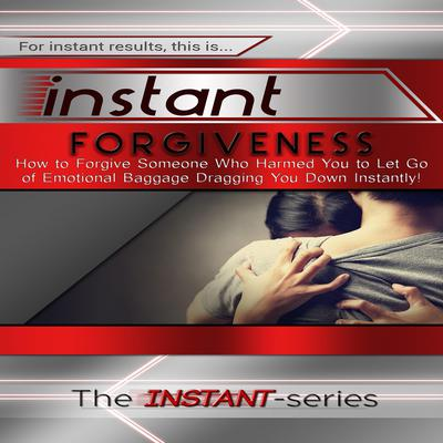 Instant Forgiveness:  How to Forgive Someone Who Harmed You to Let Go of Emotional Baggage Dragging You Down Instantly! Audiobook, by The INSTANT-Series