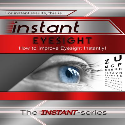 Instant Eyesight: How to Improve Eyesight Instantly! Audiobook, by The INSTANT-Series