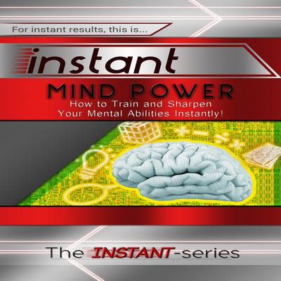 Instant Mind Power: How to Train and Sharpen Your Mental Abilities Instantly! Audiobook, by The INSTANT-Series
