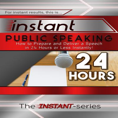 Instant Public Speaking: How to Prepare and Deliver a Speech in 24 Hours or Less Instantly! Audiobook, by The INSTANT-Series