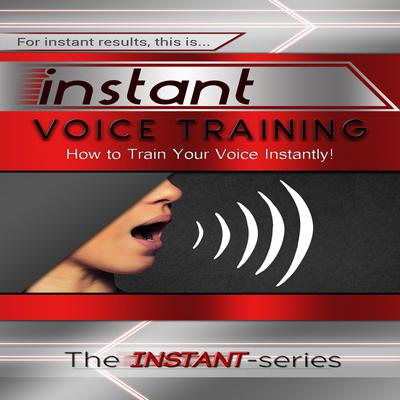 Instant Voice Training: How to Train Your Voice Instantly! Audiobook, by The INSTANT-Series