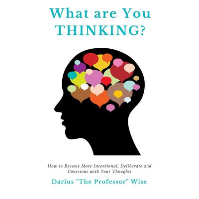 What are You Thinking?: How to Become More Intentional, Deliberate, and Conscious with Your Thoughts Audiobook, by Darius A. Wise