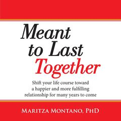 Meant to Last Together: Shift your life course toward a happier and more fulfilling relationship for many years to come: Shift Your Life Course Toward a Happier and More Fulfilling Relationship for Many Years to Come Audiobook, by Maritza Montano, PhD
