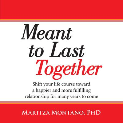Meant to Last Together: Shift Your Life Course Toward a Happier and More Fulfilling Relationship for Many Years to Come Audiobook, by Maritza Montano