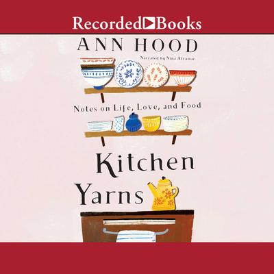 Kitchen Yarns: Notes on Life, Love, and Food Audiobook, by Ann Hood