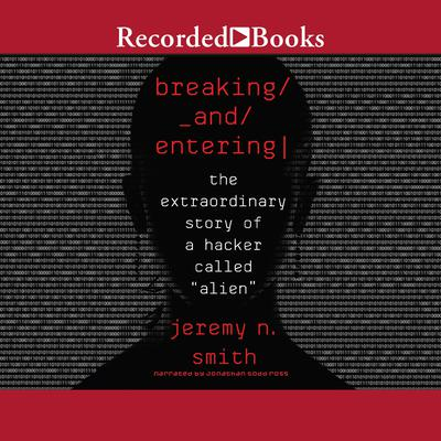 Breaking and Entering: The Extraordinary Story of a Hacker Called Alien Audiobook, by Jeremy N. Smith
