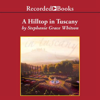 A Hilltop in Tuscany Audiobook, by Stephanie Grace Whitson