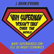 Why Superman Doesn't Take Over The World: What Superheroes Can Tell Us About Economics Audiobook, by J. Brian O'Roark