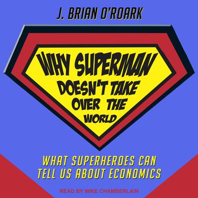 Why Superman Doesnt Take Over The World: What Superheroes Can Tell Us About Economics Audiobook, by J. Brian O'Roark
