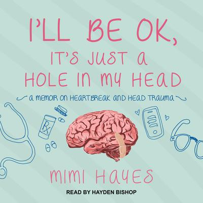 I'll Be OK, It's Just A Hole In My Head: A Memoir on Heartbreak and Head Trauma Audiobook, by Mimi Hayes